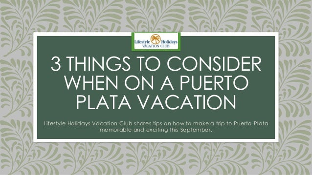 3 THINGS TO CONSIDER WHEN ON A PUERTO PLATA VACATION Lifestyle Holidays Vacation Club shares tips on how to make a trip to...
