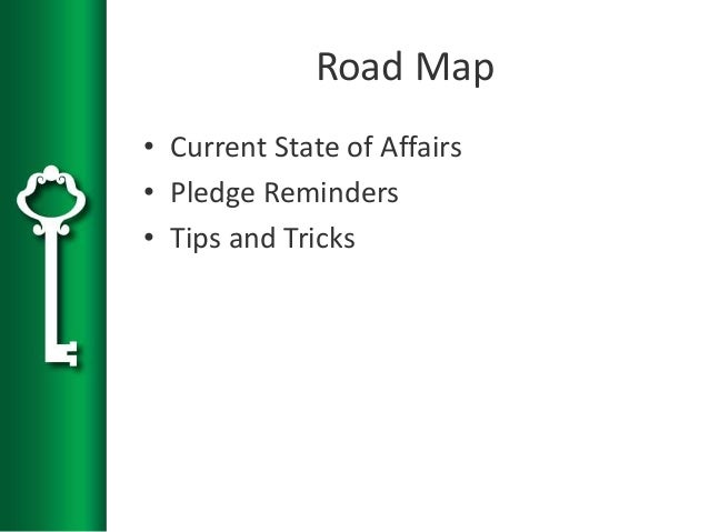 Road Map • Current State of Affairs • Pledge Reminders • Tips and Tricks