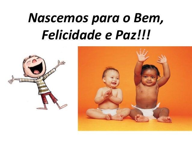 Nascemos para o Bem, Felicidade e Paz!!!