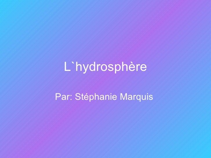 L`hydrosphère Par: Stéphanie Marquis