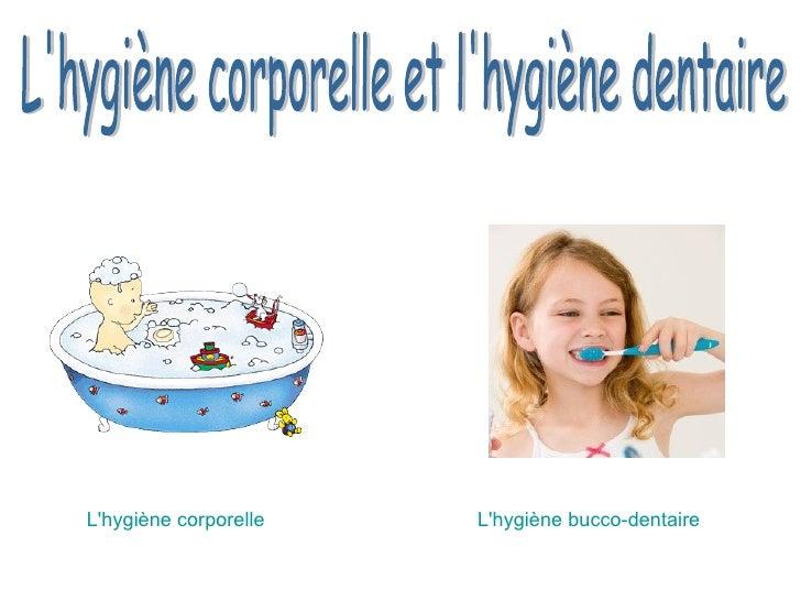 L'hygiène corporelle et l'hygiène dentaire L'hygiène corporelle L'hygiène bucco-dentaire