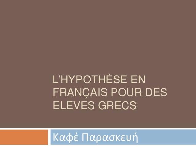 L'HYPOTHÈSE EN FRANÇAIS POUR DES ELEVES GRECS  Καφζ Παραςκευή