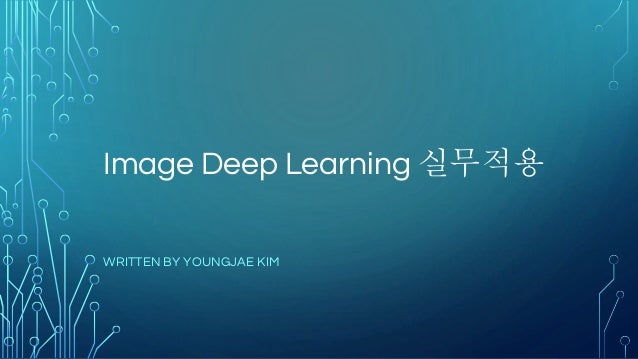 Image Deep Learning 실무적용 WRITTEN BY YOUNGJAE KIM