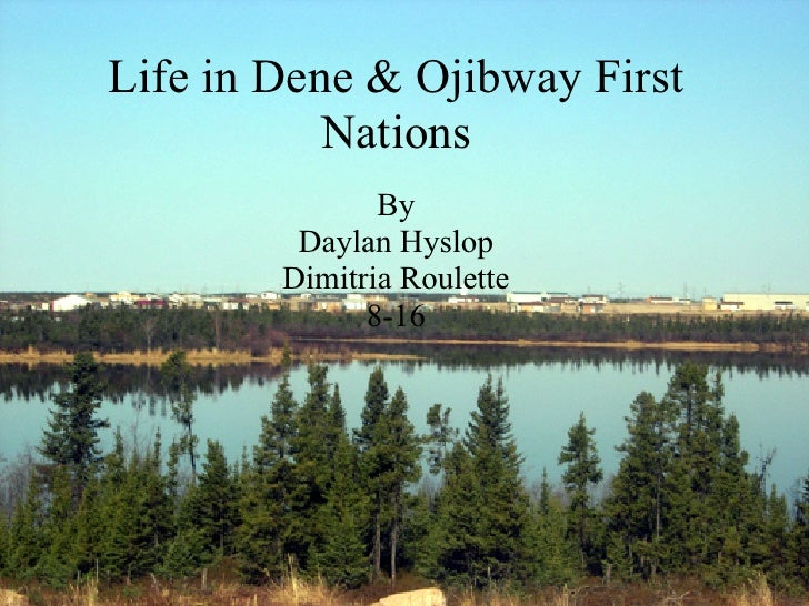 Life in Dene & Ojibway First            Nations                By          Daylan Hyslop         Dimitria Roulette        ...