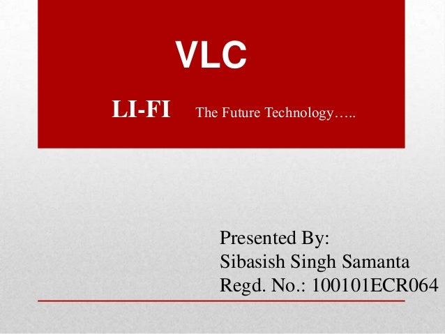 VLC LI-FI  The Future Technology…..  Presented By: Sibasish Singh Samanta Regd. No.: 100101ECR064