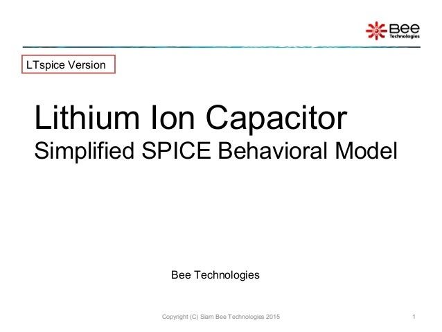 Copyright (C) Siam Bee Technologies 2015 1 Lithium Ion Capacitor Simplified SPICE Behavioral Model LTspice Version Bee Tec...