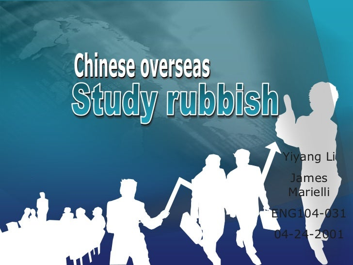 Chinese overseas<br />Study rubbish<br />Yiyang Li<br />James Marielli<br />ENG104-031<br />04-24-2001<br />