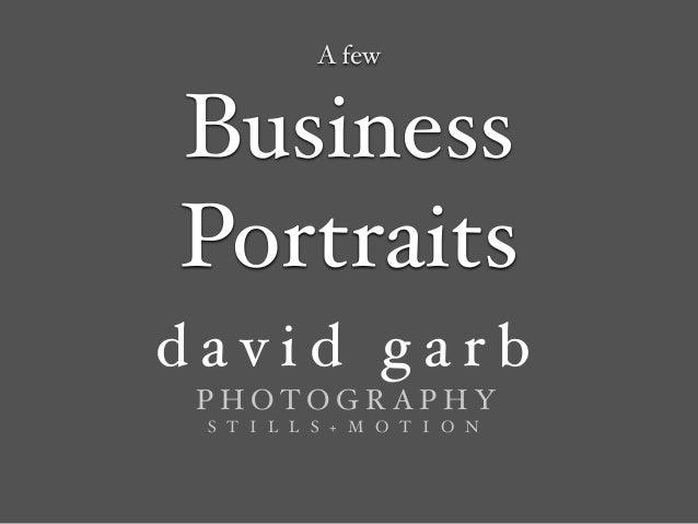 d a v i d g a r b ! P H O T O G R A P H Y ! S T I L L S + M O T I O N Business Portraits A few