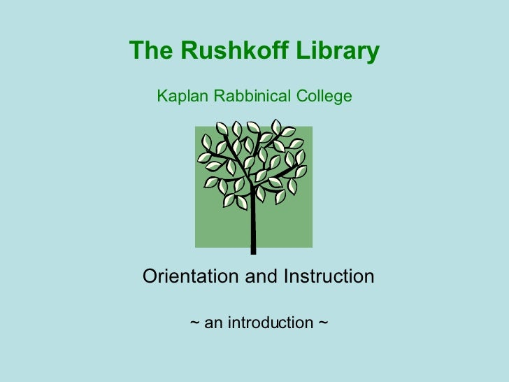 The Rushkoff Library Kaplan Rabbinical College Orientation and Instruction ~ an introduction ~