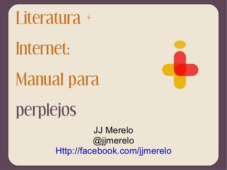 Literatura + Internet: Manual para  perplejos JJ Merelo @jjmerelo Http://facebook.com/jjmerelo