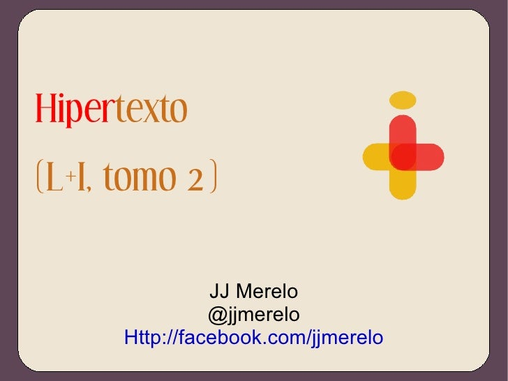 Hiper texto (L+I, tomo 2) JJ Merelo @jjmerelo Http://facebook.com/jjmerelo