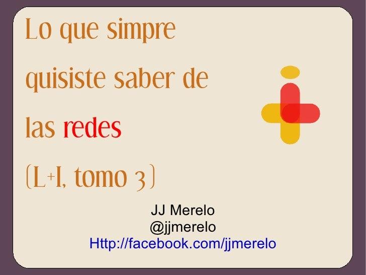 Lo que simpre quisiste saber de las  redes (L+I, tomo 3) JJ Merelo @jjmerelo Http://facebook.com/jjmerelo