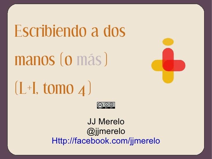 Escribiendo a dos manos (o  más ) (L+I, tomo 4) JJ Merelo @jjmerelo Http://facebook.com/jjmerelo