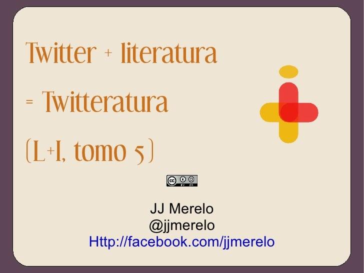 Twitter + literatura = Twitteratura (L+I, tomo 5) JJ Merelo @jjmerelo Http://facebook.com/jjmerelo