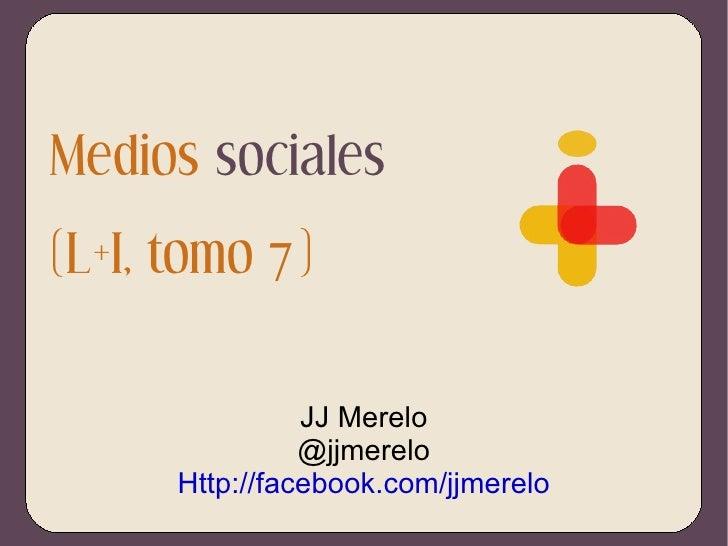 Medios  sociales (L+I, tomo 7) JJ Merelo @jjmerelo Http://facebook.com/jjmerelo