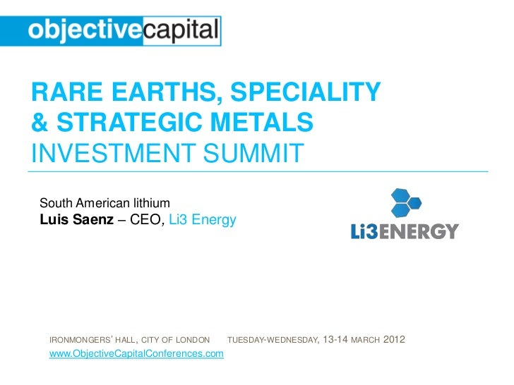 RARE EARTHS, SPECIALITY& STRATEGIC METALSINVESTMENT SUMMITSouth American lithiumLuis Saenz – CEO, Li3 Energy IRONMONGERS' ...