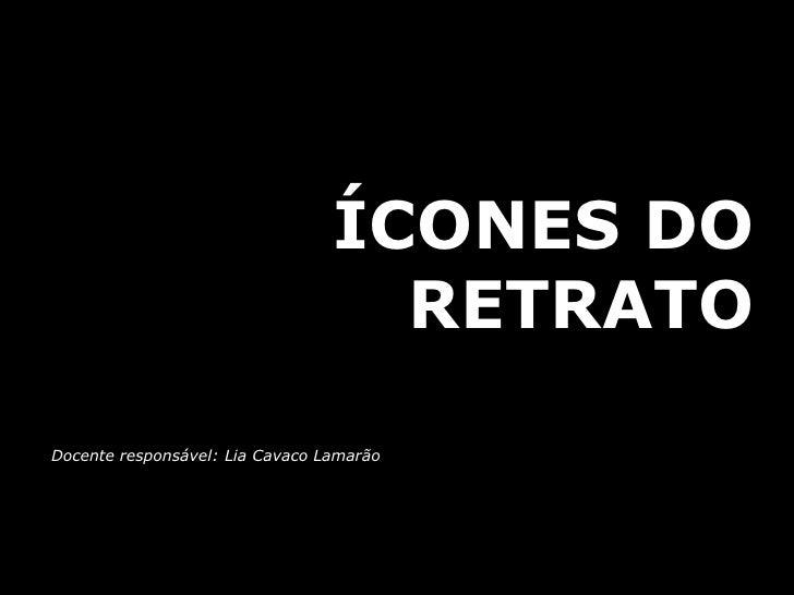ÍCONES DO                                    RETRATO  Docente responsável: Lia Cavaco Lamarão