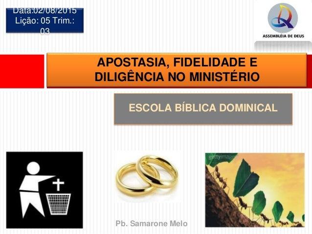 ESCOLA BÍBLICA DOMINICAL Data:02/08/2015 Lição: 05 Trim.: 03 APOSTASIA, FIDELIDADE E DILIGÊNCIA NO MINISTÉRIO Pb. Samarone...