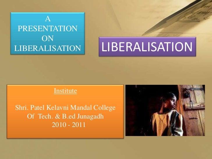 A PRESENTATION      ONLIBERALISATION               LIBERALISATION             InstituteShri. Patel Kelavni Mandal College ...