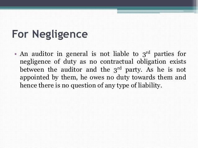 For Negligence • An auditor in general is not liable to 3rd parties for negligence of duty as no contractual obligation ex...