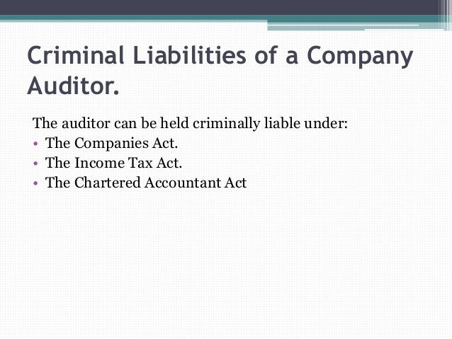Criminal Liabilities of a Company Auditor. The auditor can be held criminally liable under: • The Companies Act. • The Inc...