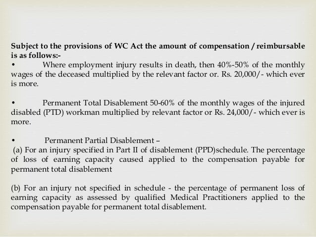 Subject to the provisions of WC Act the amount of compensation / reimbursable is as follows:- • Where employment injury re...