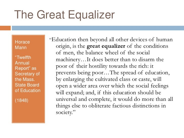 an analysis of school the great equalizer Horace mann felt that a common school would be the great equalizer poverty would most assuredly disappear as a broadened popular intelligence tapped new treasures of natural and material wealth he felt that through education crime would decline sharply as would a host of moral vices like violence and fraud.