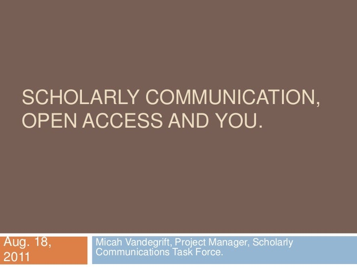 Scholarly Communication, Open access and You.<br />Micah Vandegrift, Project Manager, Scholarly Communications Task Force....