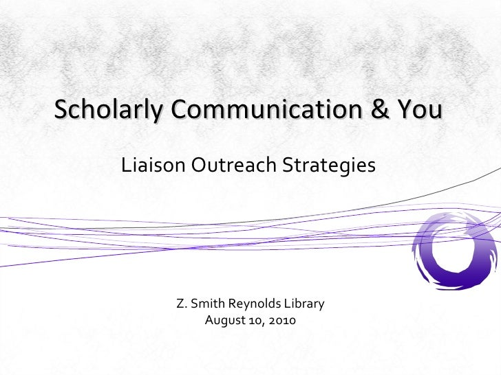 Liaison Outreach Strategies Z. Smith Reynolds Library August 10, 2010 Scholarly Communication & You