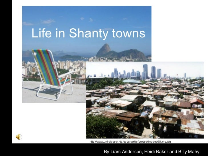 Life in Shanty towns By Liam Anderson, Heidi Baker and Billy Mahy. http://www.uni-giessen.de/geographie/presse/images/Slum...