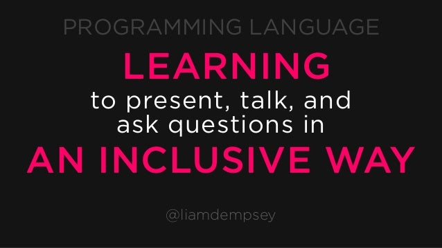 PROGRAMMING LANGUAGE @liamdempsey LEARNING to present, talk, and ask questions in AN INCLUSIVE WAY