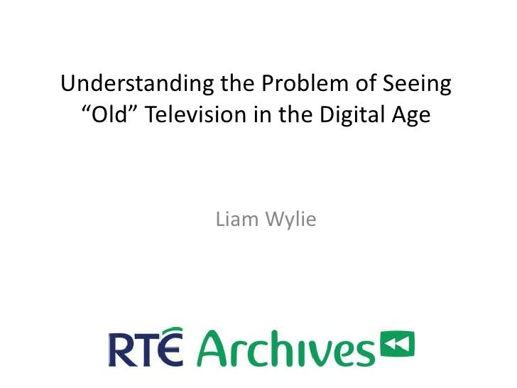 """Understanding the Problem of Seeing """"Old"""" Television in the Digital Age              Liam Wylie"""