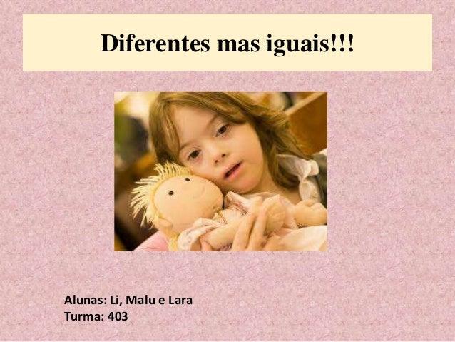 Diferentes mas iguais!!!  Alunas: Li, Malu e Lara  Turma: 403
