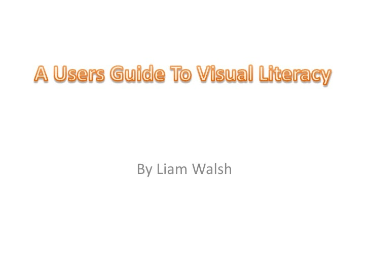 A Users Guide To Visual Literacy<br />By Liam Walsh<br />