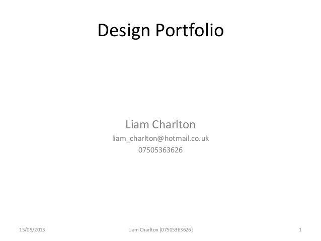 Design PortfolioLiam Charltonliam_charlton@hotmail.co.uk0750536362615/05/2013 Liam Charlton [07505363626] 1
