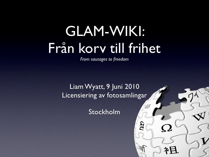 GLAM-WIKI: Från korv till frihet         From sausages to freedom          Liam Wyatt, 9 Juni 2010   Licensiering av fotos...