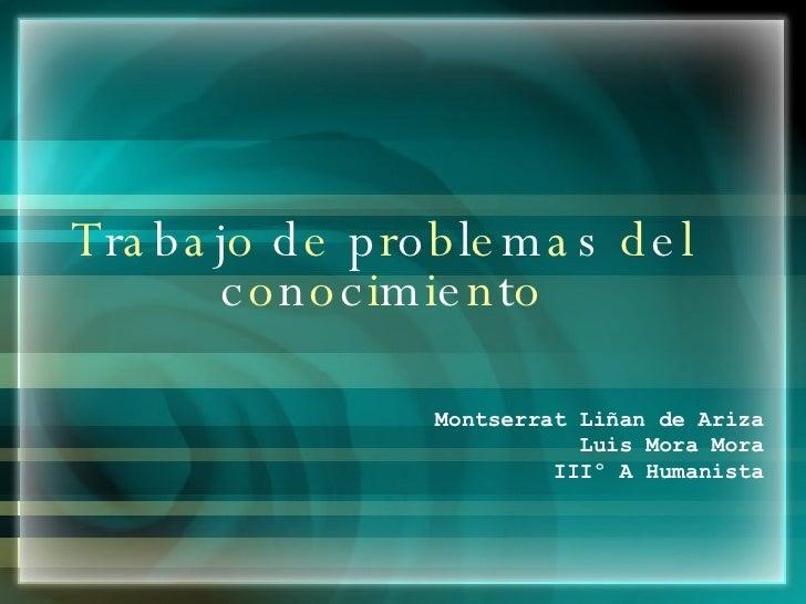 T r a b a j o  d e  p r o b l e m a s  d e l  c o n o c i m i e n t o Montserrat Liñan de Ariza Luis Mora Mora IIIº A Huma...