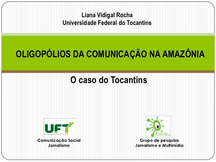Liana Vidigal Rocha              Universidade Federal do TocantinsOLIGOPÓLIOS DA COMUNICAÇÃO NA AMAZÔNIA                 O...