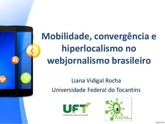 Mobilidade, convergência e  hiperlocalismo no  webjornalismo brasileiro  Liana Vidigal Rocha  Universidade Federal do Toca...