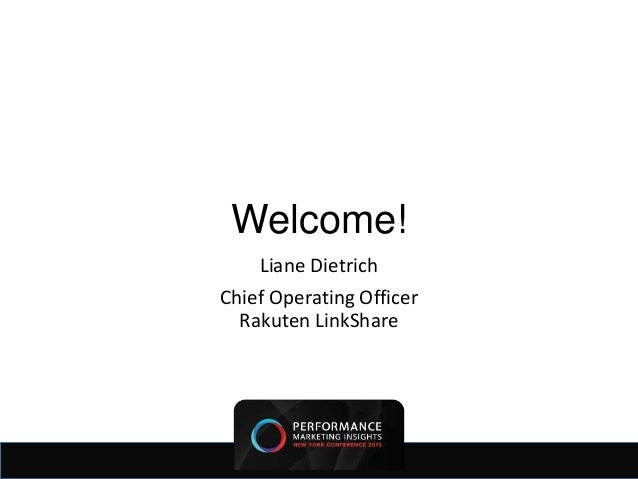 Welcome!    Liane DietrichChief Operating Officer  Rakuten LinkShare