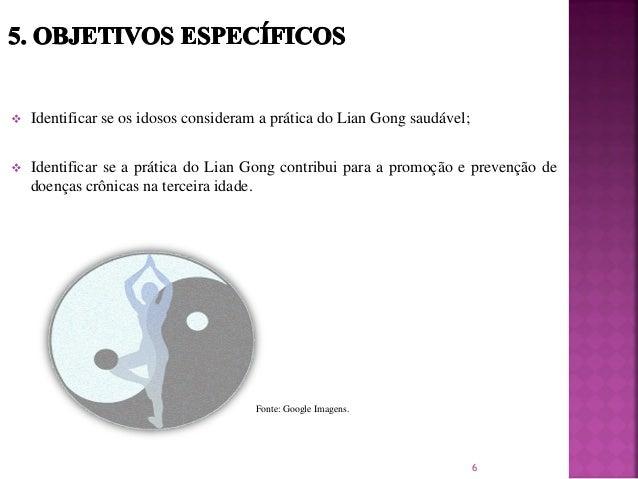  Identificar se os idosos consideram a prática do Lian Gong saudável;  Identificar se a prática do Lian Gong contribui p...