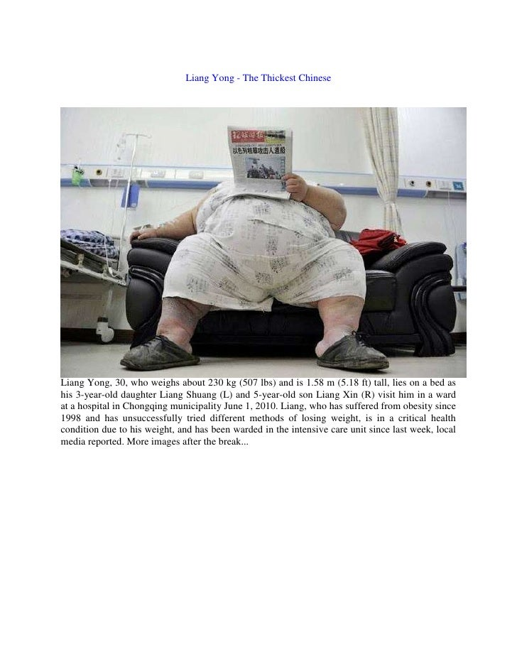 Liang Yong - The Thickest Chinese<br />Liang Yong, 30, who weighs about 230 kg (507 lbs) and is 1.58 m (5.18 ft) tall, lie...