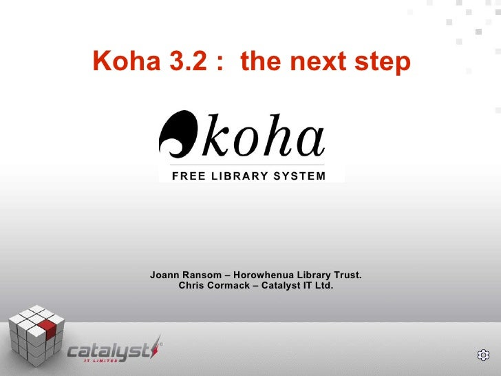 Koha 3.2 :  the next step Joann Ransom – Horowhenua Library Trust. Chris Cormack – Catalyst IT Ltd.