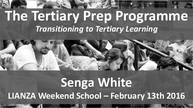 The Tertiary Prep Programme Transitioning to Tertiary Learning Senga White LIANZA Weekend School – February 13th 2016