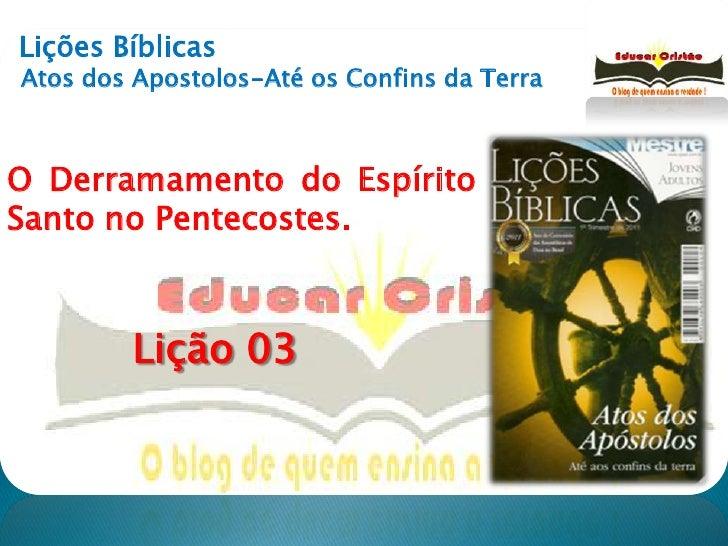 Lições Bíblicas<br />Atos dos Apostolos-Até os Confins da Terra<br />O Derramamento do Espírito Santo no Pentecostes.<br /...