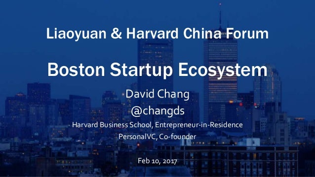 Liaoyuan & Harvard China Forum Boston Startup Ecosystem David Chang @changds Harvard Business School, Entrepreneur-in-Resi...