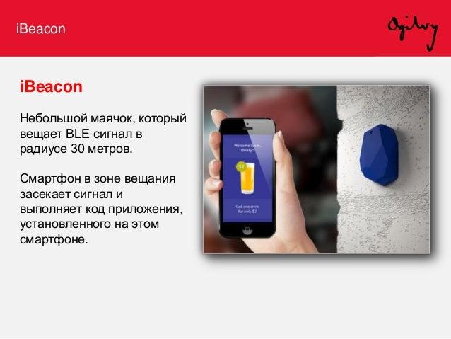iBeacon iBeacon позволяет запустить приложение и показать клиенту текст/фото/видео/сертификат: • при приближении к маячку ...