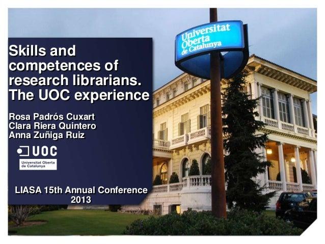 Skills and competences of research librarians. The UOC experience Rosa Padrós Cuxart Clara Riera Quintero Anna Zuñiga Ruiz...