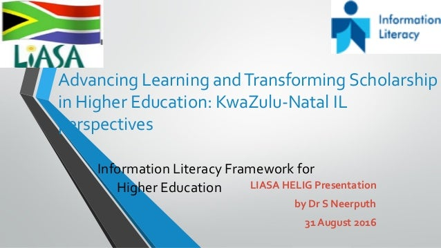 Advancing Learning andTransforming Scholarship in Higher Education: KwaZulu-Natal IL perspectives Information Literacy Fra...