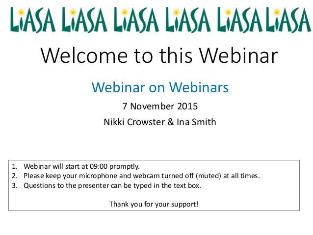 Welcome to this Webinar Webinar on Webinars 7 November 2015 Nikki Crowster & Ina Smith 1. Webinar will start at 09:00 prom...